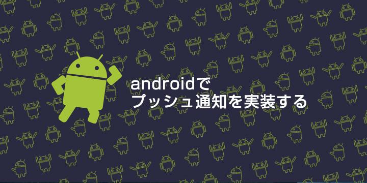 androidでプッシュ通知を実装する【第6回 Appサーバ側実装編】
