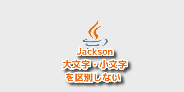 【Java】Jacksonで大文字・小文字の区別なくJson変換する